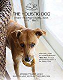 Le chien holistique: à l`intérieur de l`esprit canin, corps, esprit, espace